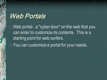 Web Portals Web portal- a cyber door on the web that you can enter to customize its contents. This is a starting point for web surfers. You can customize.