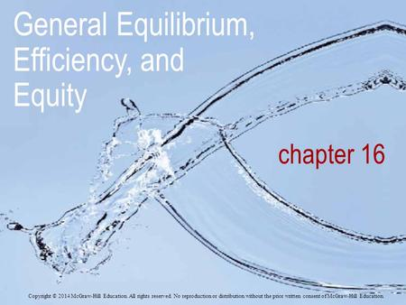 Chapter 16 General Equilibrium, Efficiency, and Equity Copyright © 2014 McGraw-Hill Education. All rights reserved. No reproduction or distribution without.