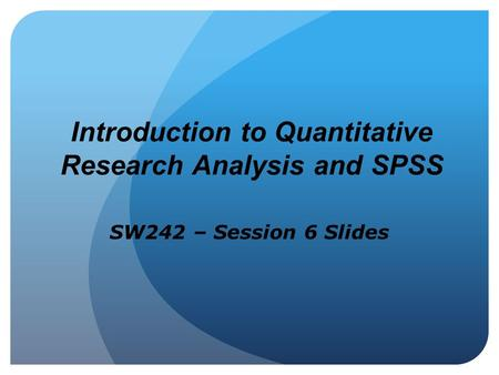 Introduction to Quantitative Research Analysis and SPSS SW242 – Session 6 Slides.