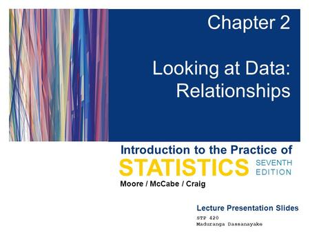 Lecture Presentation Slides SEVENTH EDITION STATISTICS Moore / McCabe / Craig Introduction to the Practice of Chapter 2 Looking at Data: Relationships.