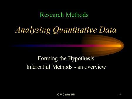 C M Clarke-Hill1 Analysing Quantitative Data Forming the Hypothesis Inferential Methods - an overview Research Methods.