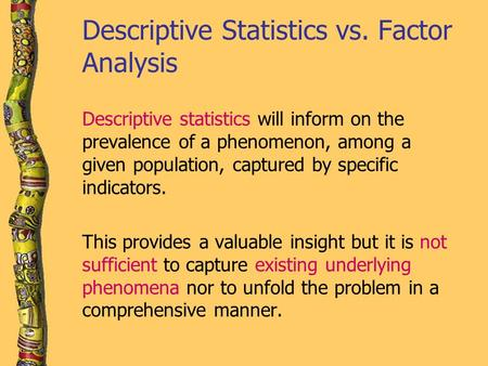 Descriptive Statistics vs. Factor Analysis Descriptive statistics will inform on the prevalence of a phenomenon, among a given population, captured by.