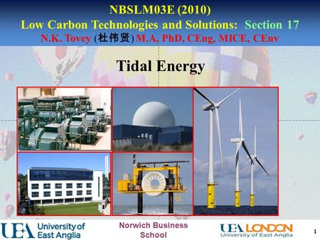 Norwich Business School Tidal Energy 1 NBSLM03E (2010) Low Carbon Technologies and Solutions: Section 17 N.K. Tovey ( 杜伟贤 ) M.A, PhD, CEng, MICE, CEnv.
