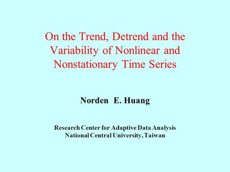 On the Trend, Detrend and the Variability of Nonlinear and Nonstationary Time Series Norden E. Huang Research Center for Adaptive Data Analysis National.