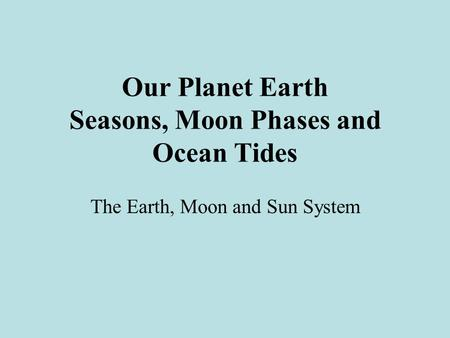 Our Planet Earth Seasons, Moon Phases and Ocean Tides The Earth, Moon and Sun System.