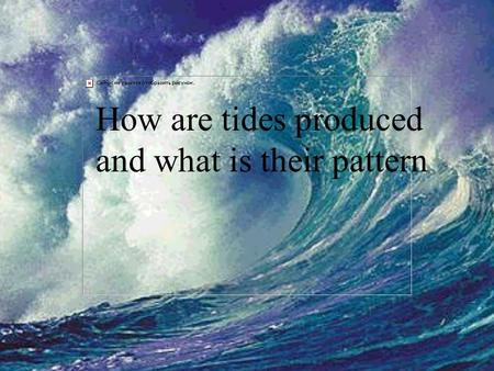 How are tides produced and what is their pattern.