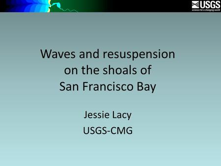Waves and resuspension on the shoals of San Francisco Bay Jessie Lacy USGS-CMG.