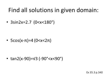 Find all solutions in given domain: 3sin2x=2.7 (0<x<180°) 5cos(x-π)=4 (0<x<2π) tan2(x-90)=√3 (-90°<x<90°) Ex 35.3 p.340.