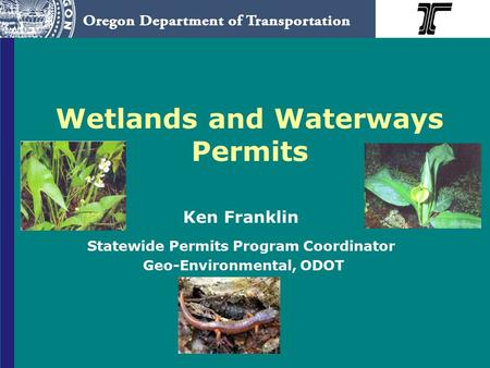 Wetlands and Waterways Permits Ken Franklin Statewide Permits Program Coordinator Geo-Environmental, ODOT.