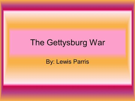 The Gettysburg War By: Lewis Parris. Where Did The War Take Place? The war took place in Gettysburg Pennsylvania. In the picture it took place a little.