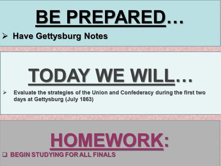 BE PREPARED…  Have Gettysburg Notes TODAY WE WILL…  Evaluate the strategies of the Union and Confederacy during the first two days at Gettysburg (July.