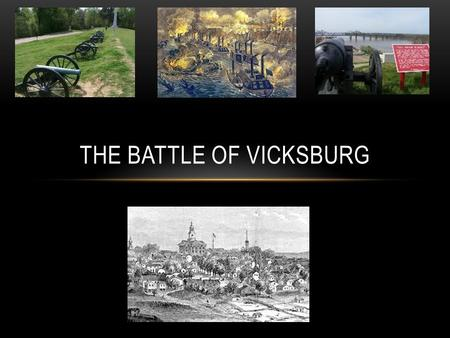 THE BATTLE OF VICKSBURG. VICKSBURG, 1863 The Battle of Vicksburg started on May 19, 1863 The Battle of Vicksburg happened in and around Vicksburg, Mississippi.