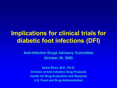 Implications for clinical trials for diabetic foot infections (DFI) Anti-Infective Drugs Advisory Committee October 28, 2003 David Ross, M.D., Ph.D. Division.