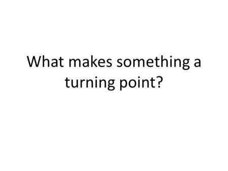 What makes something a turning point?. Can you think of any events in history that are considered turning points?