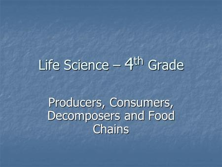 Life Science – 4 th Grade Producers, Consumers, Decomposers and Food Chains.