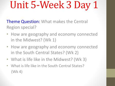 Unit 5-Week 3 Day 1 Theme Question: What makes the Central Region special? How are geography and economy connected in the Midwest? (Wk 1) How are geography.