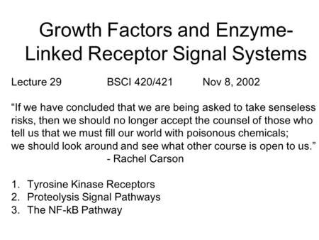 "Growth Factors and Enzyme- Linked Receptor Signal Systems Lecture 29BSCI 420/421Nov 8, 2002 ""If we have concluded that we are being asked to take senseless."