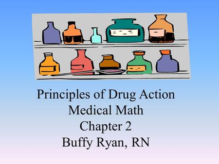 Principles of Drug Action Medical Math Chapter 2 Buffy Ryan, RN.