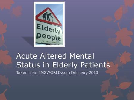 Acute Altered Mental Status in Elderly Patients Taken from EMSWORLD.com February 2013.