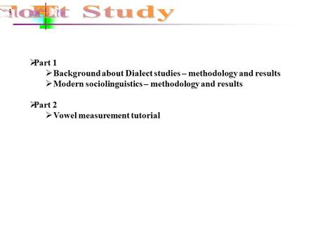 1  Part 1  Background about Dialect studies – methodology and results  Modern sociolinguistics – methodology and results  Part 2  Vowel measurement.