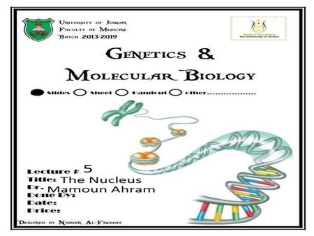 Lecture 5: the nucleus Principles of Genetics and Molecular Biology Dr. Mamoun Ahram Faculty of Medicine Second year, Second semester, 2014-2014.
