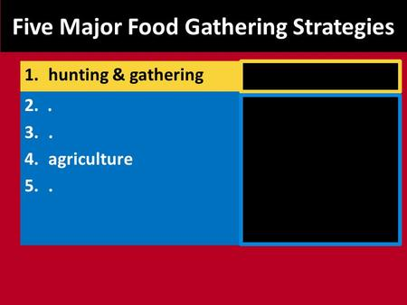 Five Major Food Gathering Strategies 2.. 3.. 4.agriculture 5.. 1.hunting & gathering.