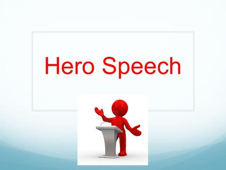 Hero Speech. requirements You will write a speech as your hero, in the first person. 2 minutes long Dress as your hero (props are allowed but must be.