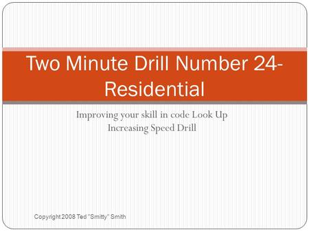 Improving your skill in code Look Up Increasing Speed Drill Copyright 2008 Ted Smitty Smith Two Minute Drill Number 24- Residential.