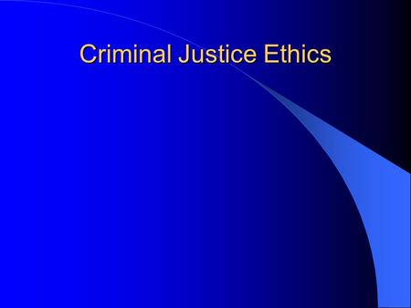 Criminal Justice Ethics. Why worry about whether the CJ system is moral? What can we learn from moral philosophy about CJ ethics? Does the CJ system have.