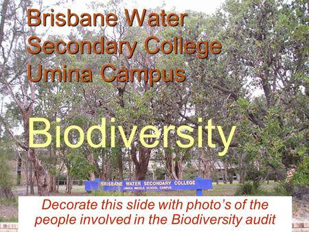 Brisbane Water Secondary College Umina Campus Brisbane Water Secondary College Umina Campus Biodiversity Decorate this slide with photo's of the people.