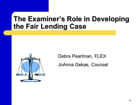 1 The Examiner's Role in Developing the Fair Lending Case Debra Pearlman, FLEX JoAnna Gekas, Counsel.