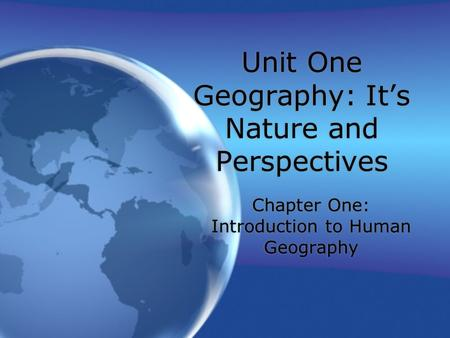 Unit One Geography: It's Nature and Perspectives Chapter One: Introduction to Human Geography.