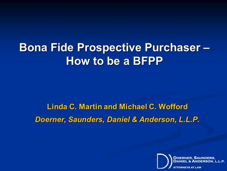 Bona Fide Prospective Purchaser – How to be a BFPP Linda C. Martin and Michael C. Wofford Doerner, Saunders, Daniel & Anderson, L.L.P.