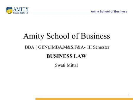 Amity School of Business 1 Amity School of Business BBA ( GEN),IMBA,M&S,F&A- III Semester BUSINESS LAW Swati Mittal.