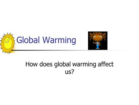 Global Warming How does global warming affect us?