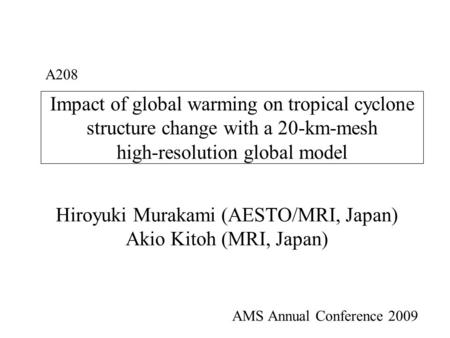 Impact of global warming on tropical cyclone structure change with a 20-km-mesh high-resolution global model Hiroyuki Murakami (AESTO/MRI, Japan) Akio.