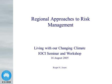 Regional Approaches to Risk Management Roger N. Jones Living with our Changing Climate IOCI Seminar and Workshop 16 August 2005.