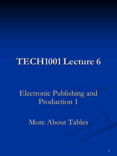 1 TECH1001 Lecture 6 Electronic Publishing and Production 1 More About Tables.