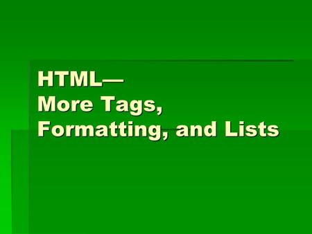 HTML— More Tags, Formatting, and Lists. Formatting Tags  Bold  Italics  Underline  Big text  Small text  Subscript (H 2 O)  Superscript (10 3 )