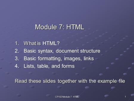 CP102 Module 7: HTML 1 Module 7: HTML 1.What is 1.What is HTML? 2. 2.Basic syntax, document structure 3. 3.Basic formatting, images, links 4. 4.Lists,
