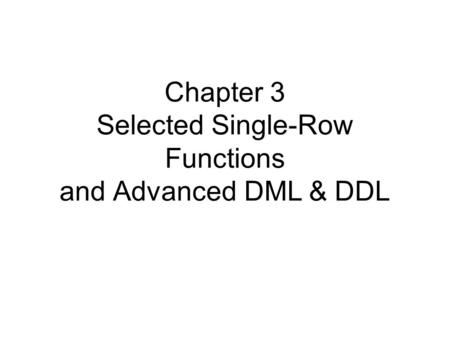 Chapter 3 Selected Single-Row Functions and Advanced DML & DDL.