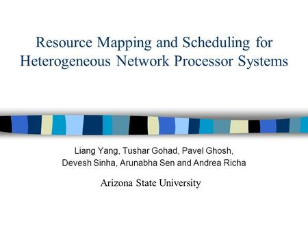 Resource Mapping and Scheduling for Heterogeneous Network Processor Systems Liang Yang, Tushar Gohad, Pavel Ghosh, Devesh Sinha, Arunabha Sen and Andrea.