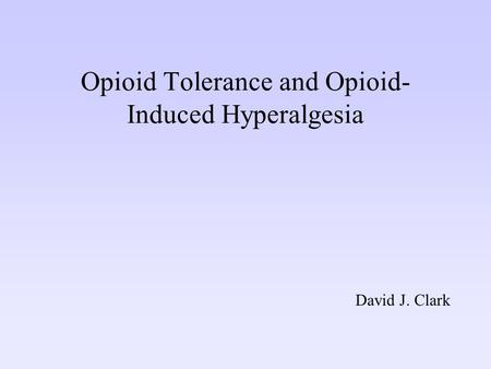 Opioid Tolerance and Opioid- Induced Hyperalgesia David J. Clark.