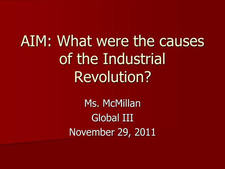 AIM: What were the causes of the Industrial Revolution? Ms. McMillan Global III November 29, 2011.