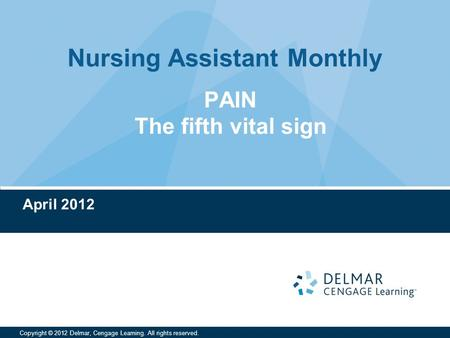 Nursing Assistant Monthly Copyright © 2012 Delmar, Cengage Learning. All rights reserved. April 2012 PAIN The fifth vital sign.