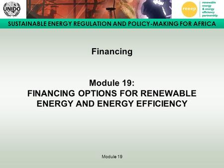 SUSTAINABLE ENERGY REGULATION AND POLICY-MAKING FOR AFRICA Module 19 Financing Module 19: FINANCING OPTIONS FOR RENEWABLE ENERGY AND ENERGY EFFICIENCY.