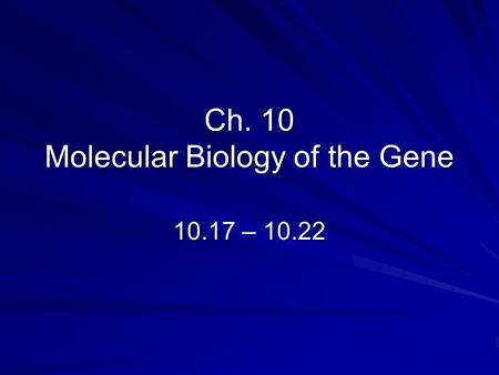 Ch. 10 Molecular Biology of the Gene 10.17 – 10.22.