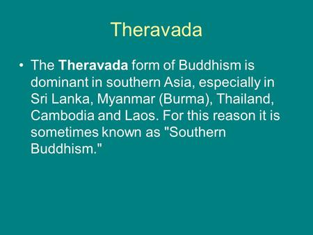 Theravada The Theravada form of Buddhism is dominant in southern Asia, especially in Sri Lanka, Myanmar (Burma), Thailand, Cambodia and Laos. For this.
