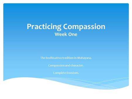 Practicing Compassion Week One The bodhisattva tradition in Mahayana. Compassion and character. Complete freedom.