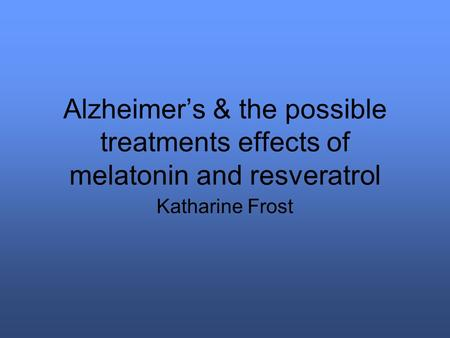Alzheimer's & the possible treatments effects of melatonin and resveratrol Katharine Frost.